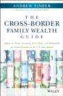 The Cross-Border Family Wealth Guide : Advice on Taxes, Investing, Real Estate, and Retirement for Global Families in the U.S. and Abroad - Book