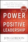 The Power of Positive Leadership : How and Why Positive Leaders Transform Teams and Organizations and Change the World - eBook
