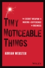 Tiny Noticeable Things : The Secret Weapon to Making a Difference in Business - Book