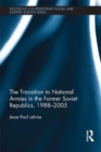 The Transition to National Armies in the Former Soviet Republics, 1988-2005 - eBook