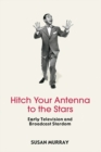 Hitch Your Antenna to the Stars : Early Television and Broadcast Stardom - eBook