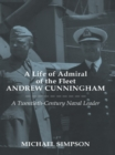 A Life of Admiral of the Fleet Andrew Cunningham : A Twentieth Century Naval Leader - eBook