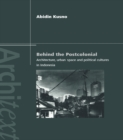 Behind the Postcolonial : Architecture, Urban Space and Political Cultures in Indonesia - eBook