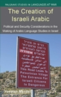 The Creation of Israeli Arabic : Security and Politics in Arabic Studies in Israel - eBook