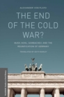 The End of the Cold War? : Bush, Kohl, Gorbachev, and the Reunification of Germany - eBook
