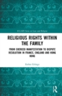 Religious Rights within the Family : From Coerced Manifestation to Dispute Resolution in France, England and Hong Kong - Book