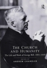 The Church and Humanity : The Life and Work of George Bell, 1883-1958 - Book