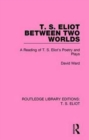 T. S. Eliot Between Two Worlds : A Reading of T. S. Eliot's Poetry and Plays - Book