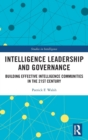 Intelligence Leadership and Governance : Building Effective Intelligence Communities in the 21st Century - Book