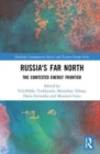 Russia's Far North : The Contested Energy Frontier - Book