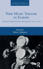New Music Theatre in Europe : Transformations between 1955-1975 - Book