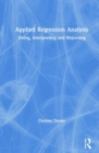 Applied Regression Analysis : Doing, Interpreting and Reporting - Book