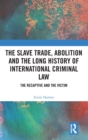 The Slave Trade, Abolition and the Long History of International Criminal Law : The Recaptive and the Victim - Book