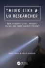 Think Like a UX Researcher : How to Observe Users, Influence Design, and Shape Business Strategy - Book