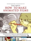 How to Make Animated Films : Tony White's Complete Masterclass on the Traditional Principals of Animation - Book
