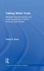 Talking White Trash : Mediated Representations and Lived Experiences of White Working-Class People - Book