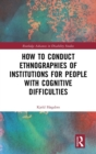 How to Conduct Ethnographies of Institutions for People with Cognitive Difficulties - Book