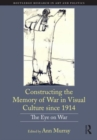 Constructing the Memory of War in Visual Culture since 1914 : The Eye on War - Book