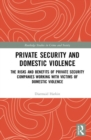 Private Security and Domestic Violence : The Risks and Benefits of Private Security Companies Working With Victims of Domestic Violence - Book