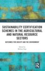 Sustainability Certification Schemes in the Agricultural and Natural Resource Sectors : Outcomes for Society and the Environment - Book