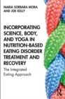 Incorporating Science, Body, and Yoga in Nutrition-Based Eating Disorder Treatment and Recovery : The Integrated Eating Approach - Book