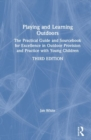 Playing and Learning Outdoors : The practical guide and sourcebook for excellence in outdoor provision and practice with young children - Book