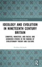 Ideology and Evolution in Nineteenth Century Britain : Embryos, Monsters, and Racial and Gendered Others in the Making of Evolutionary Theory and Culture - Book