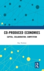 Co-produced Economies : Capital, Collaboration, Competition - Book