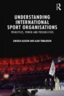 Understanding International Sport Organisations : Principles, power and possibilities - Book