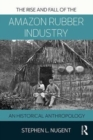 The Rise and Fall of the Amazon Rubber Industry : An Historical Anthropology - Book