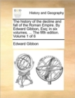 The History of the Decline and Fall of the Roman Empire. by Edward Gibbon, Esq; In Six Volumes. ... the Fifth Edition. Volume 1 of 6 - Book