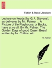 Lecture on Heads [By G. A. Stevens], as Delivered by Mr. Palmer ... a Picture of the Playhouse, or Bucks, Have at Ye All. by Mr. Palmer. the Golden Days of Good Queen Bess! Written by Mr. Collins, Etc - Book