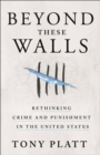 Beyond These Walls : Rethinking Crime and Punishment in the United States - Book