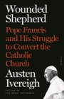 Wounded Shepherd : Pope Francis and His Struggle to Convert the Catholic Church - Book