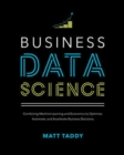 Business Data Science: Combining Machine Learning and Economics to Optimize, Automate, and Accelerate Business Decisions - Book