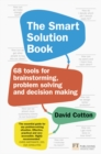 The Smart Solution Book : 68 Tools for Brainstorming, Problem Solving and Decision Making - Book