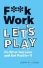 F**k Work, Let's Play : Do What You Love and Get Paid for It - Book