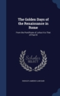 The Golden Days of the Renaissance in Rome : From the Pontificate of Julius II to That of Paul III - Book