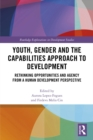 Youth, Gender and the Capabilities Approach to Development : Rethinking Opportunities and Agency from a Human Development Perspective - eBook