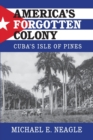 America's Forgotten Colony : Cuba's Isle of Pines - Book
