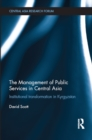 The Management of Public Services in Central Asia : Institutional Transformation in Kyrgyzstan - eBook