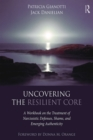 Uncovering the Resilient Core : A Workbook on the Treatment of Narcissistic Defenses, Shame, and Emerging Authenticity - eBook