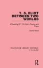 T. S. Eliot Between Two Worlds : A Reading of T. S. Eliot's Poetry and Plays - eBook