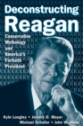 Deconstructing Reagan: Conservative Mythology and America's Fortieth President : Conservative Mythology and America's Fortieth President - eBook