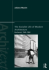 The Socialist Life of Modern Architecture : Bucharest, 1949-1964 - eBook