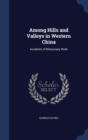 Among Hills and Valleys in Western China : Incidents of Missionary Work - Book