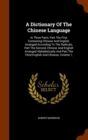 A Dictionary of the Chinese Language : In Three Parts, Part the First Containing Chinese and English, Arranged According to the Radicals, Part the Second, Chinese and English Arranged Alphabetically a - Book