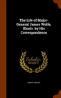 The Life of Major-General James Wolfe, Illustr. by His Correspondence - Book
