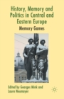 History, Memory and Politics in Central and Eastern Europe : Memory Games - Book