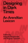 Designing in Dark Times : An Arendtian Lexicon - eBook